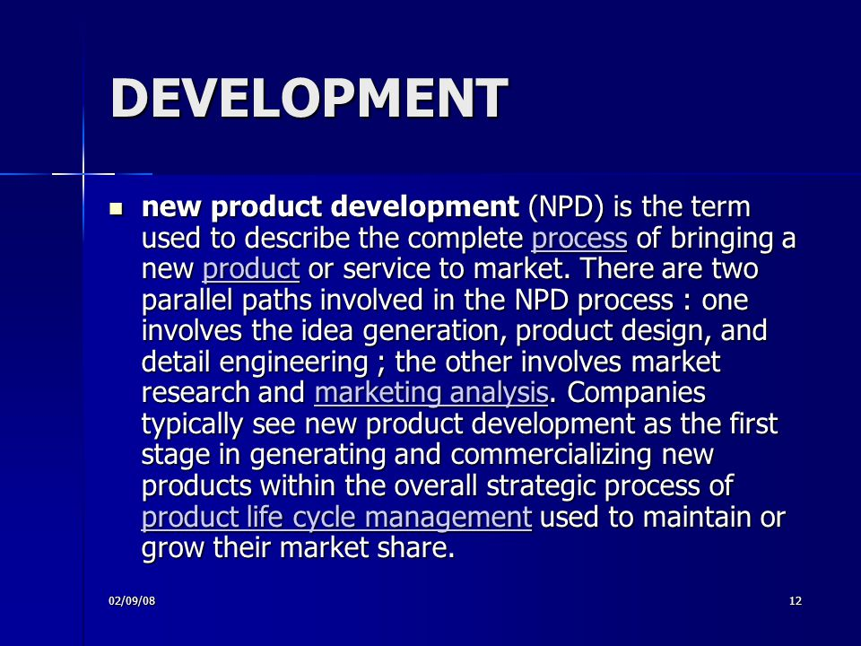 02/09/0812 DEVELOPMENT new product development (NPD) is the term used to describe the complete process of bringing a new product or service to market.