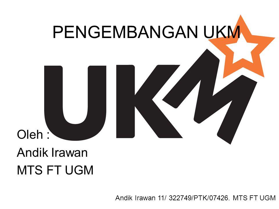 PENGEMBANGAN UKM Oleh : Andik Irawan MTS FT UGM Andik Irawan 11/ 322749/PTK/07426. MTS FT UGM