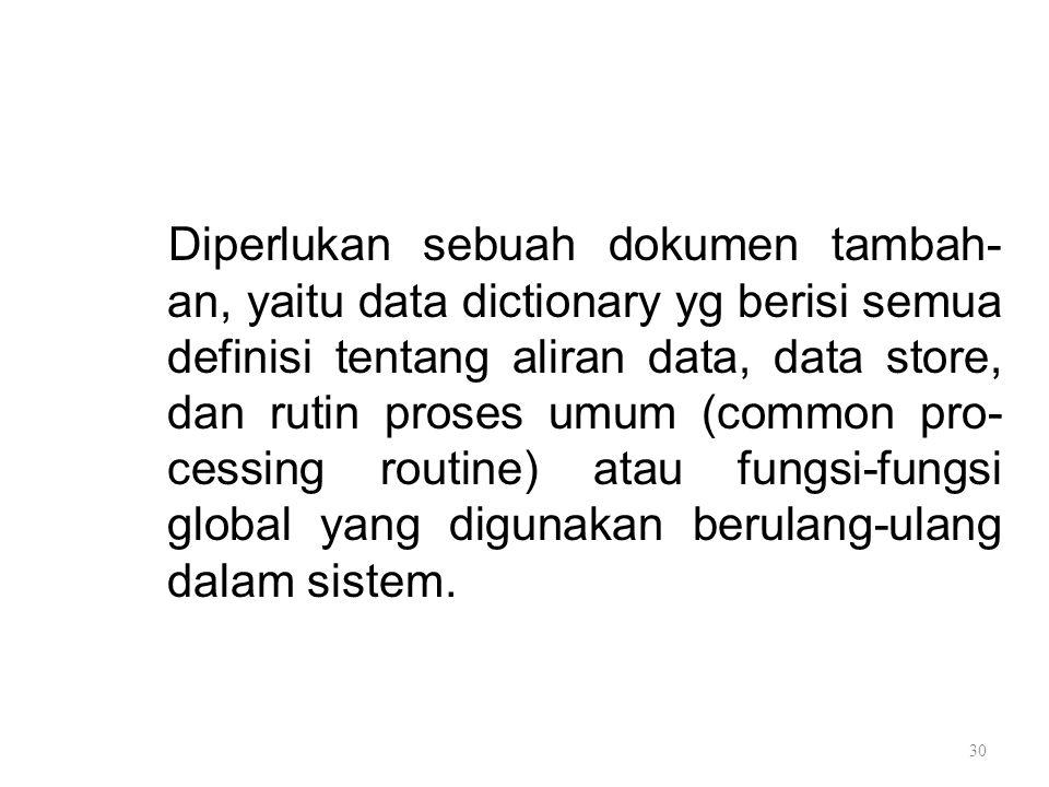 Diperlukan sebuah dokumen tambah- an, yaitu data dictionary yg berisi semua definisi tentang aliran data, data store, dan rutin proses umum (common pr