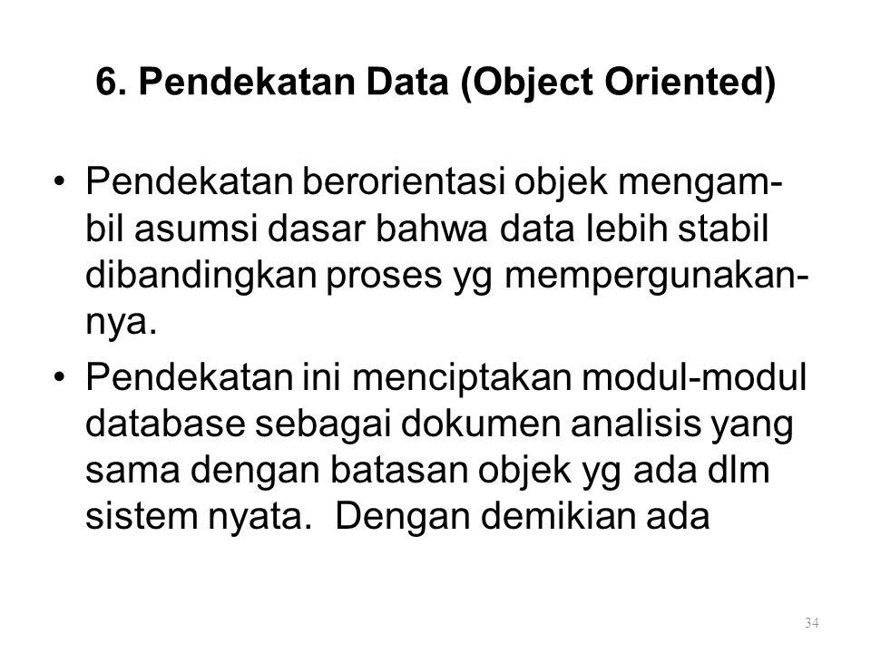 6. Pendekatan Data (Object Oriented) Pendekatan berorientasi objek mengam- bil asumsi dasar bahwa data lebih stabil dibandingkan proses yg mempergunak