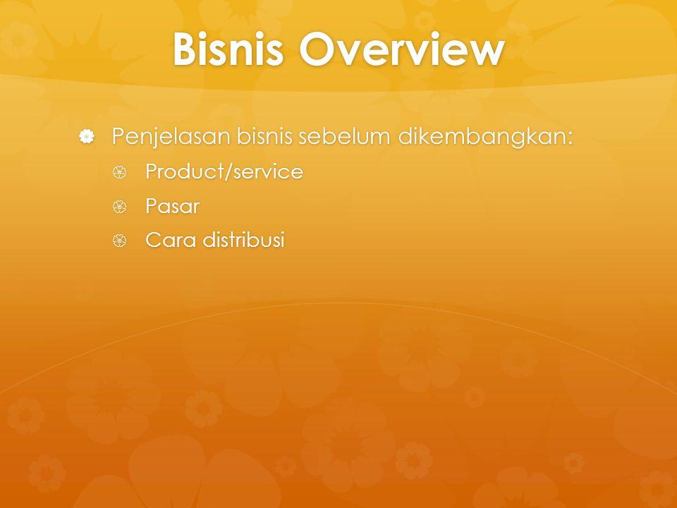 Bisnis Overview  Penjelasan bisnis sebelum dikembangkan:  Product/service  Pasar  Cara distribusi