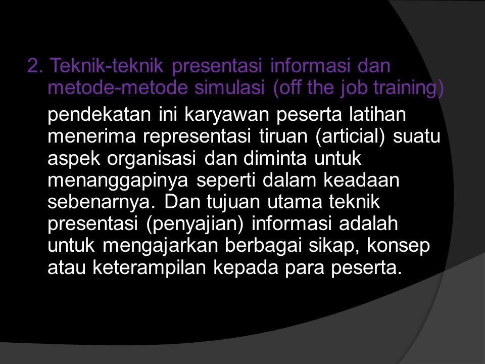 2. Teknik-teknik presentasi informasi dan metode-metode simulasi (off the job training) pendekatan ini karyawan peserta latihan menerima representasi