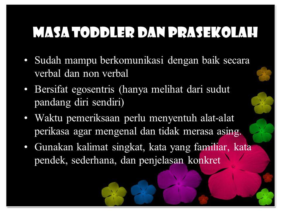 Masa Toddler dan Prasekolah Sudah mampu berkomunikasi dengan baik secara verbal dan non verbal Bersifat egosentris (hanya melihat dari sudut pandang diri sendiri) Waktu pemeriksaan perlu menyentuh alat-alat perikasa agar mengenal dan tidak merasa asing.