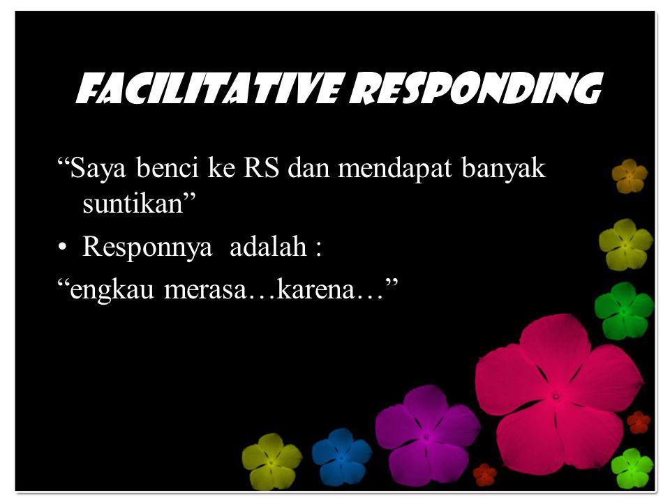 Facilitative Responding Saya benci ke RS dan mendapat banyak suntikan Responnya adalah : engkau merasa…karena…