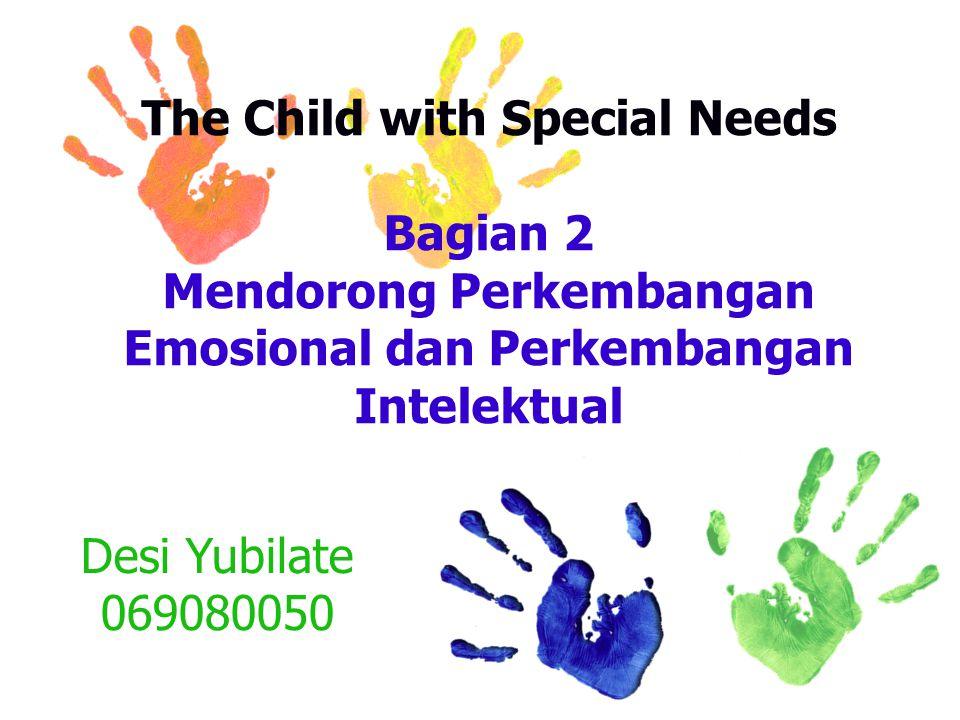 The Child with Special Needs Bagian 2 Mendorong Perkembangan Emosional dan Perkembangan Intelektual Desi Yubilate 069080050