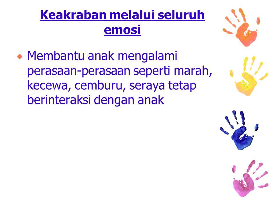 Keakraban melalui seluruh emosi  Membantu anak mengalami perasaan-perasaan seperti marah, kecewa, cemburu, seraya tetap berinteraksi dengan anak