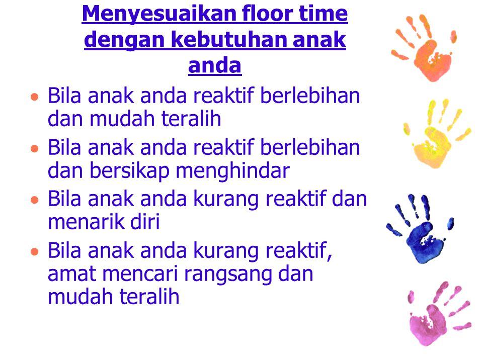 Menyesuaikan floor time dengan kebutuhan anak anda  Bila anak anda reaktif berlebihan dan mudah teralih  Bila anak anda reaktif berlebihan dan bersikap menghindar  Bila anak anda kurang reaktif dan menarik diri  Bila anak anda kurang reaktif, amat mencari rangsang dan mudah teralih