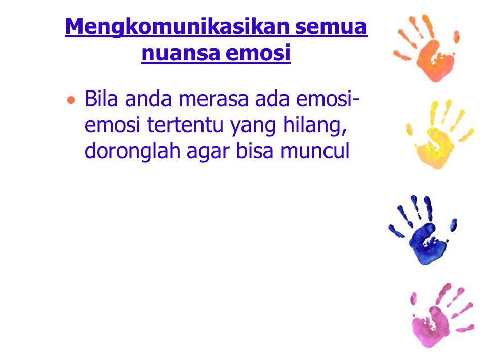 Mengkomunikasikan semua nuansa emosi  Bila anda merasa ada emosi- emosi tertentu yang hilang, doronglah agar bisa muncul