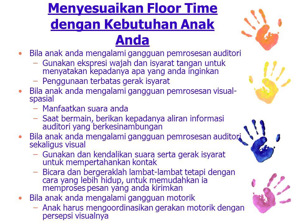 Menyesuaikan Floor Time dengan Kebutuhan Anak Anda Bila anak anda mengalami gangguan pemrosesan auditori –Gunakan ekspresi wajah dan isyarat tangan untuk menyatakan kepadanya apa yang anda inginkan –Penggunaan terbatas gerak isyarat Bila anak anda mengalami gangguan pemrosesan visual- spasial –Manfaatkan suara anda –Saat bermain, berikan kepadanya aliran informasi auditori yang berkesinambungan Bila anak anda mengalami gangguan pemrosesan auditori sekaligus visual –Gunakan dan kendalikan suara serta gerak isyarat untuk mempertahankan kontak –Bicara dan bergeraklah lambat-lambat tetapi dengan cara yang lebih hidup, untuk memudahkan ia memproses pesan yang anda kirimkan Bila anak anda mengalami gangguan motorik –Anak harus mengoordinasikan gerakan motorik dengan persepsi visualnya