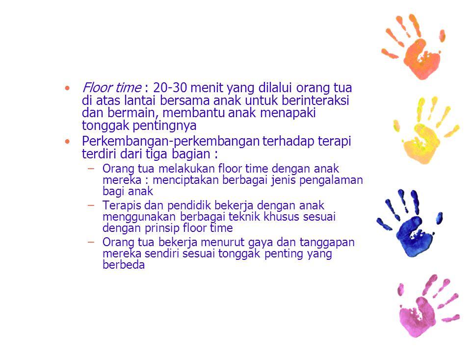 Floor time : 20-30 menit yang dilalui orang tua di atas lantai bersama anak untuk berinteraksi dan bermain, membantu anak menapaki tonggak pentingnya
