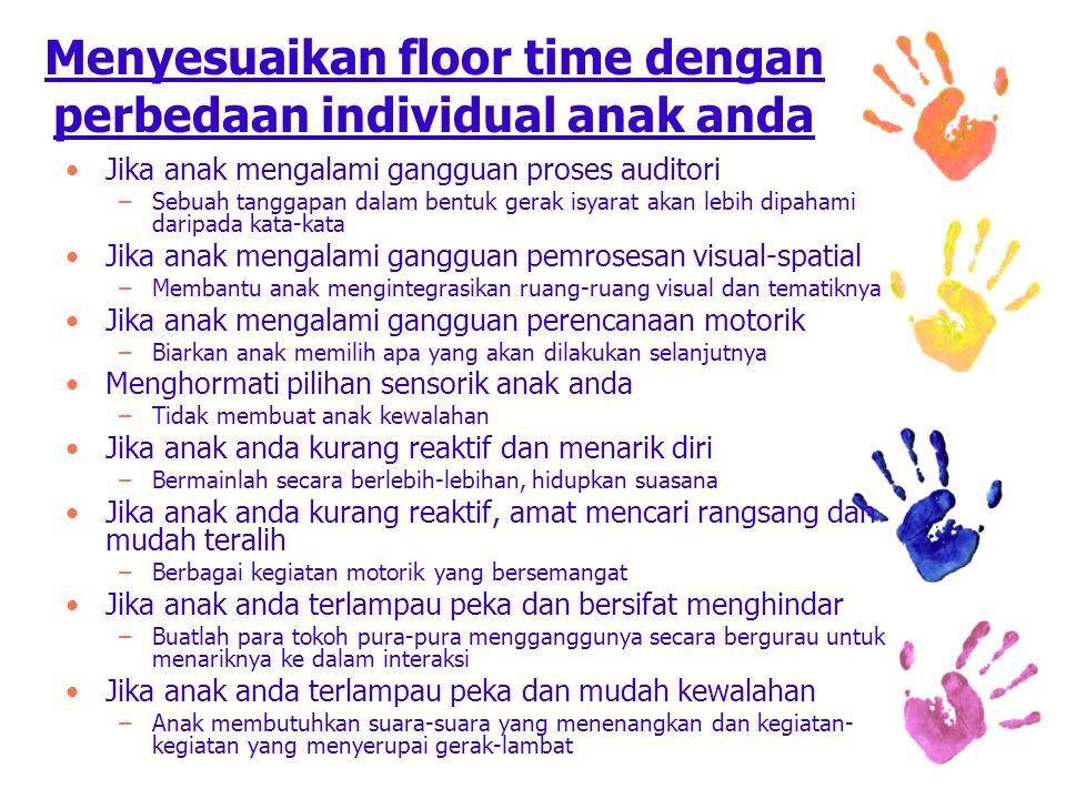 Menyesuaikan floor time dengan perbedaan individual anak anda Jika anak mengalami gangguan proses auditori –Sebuah tanggapan dalam bentuk gerak isyarat akan lebih dipahami daripada kata-kata Jika anak mengalami gangguan pemrosesan visual-spatial –Membantu anak mengintegrasikan ruang-ruang visual dan tematiknya Jika anak mengalami gangguan perencanaan motorik –Biarkan anak memilih apa yang akan dilakukan selanjutnya Menghormati pilihan sensorik anak anda –Tidak membuat anak kewalahan Jika anak anda kurang reaktif dan menarik diri –Bermainlah secara berlebih-lebihan, hidupkan suasana Jika anak anda kurang reaktif, amat mencari rangsang dan mudah teralih –Berbagai kegiatan motorik yang bersemangat Jika anak anda terlampau peka dan bersifat menghindar –Buatlah para tokoh pura-pura mengganggunya secara bergurau untuk menariknya ke dalam interaksi Jika anak anda terlampau peka dan mudah kewalahan –Anak membutuhkan suara-suara yang menenangkan dan kegiatan- kegiatan yang menyerupai gerak-lambat