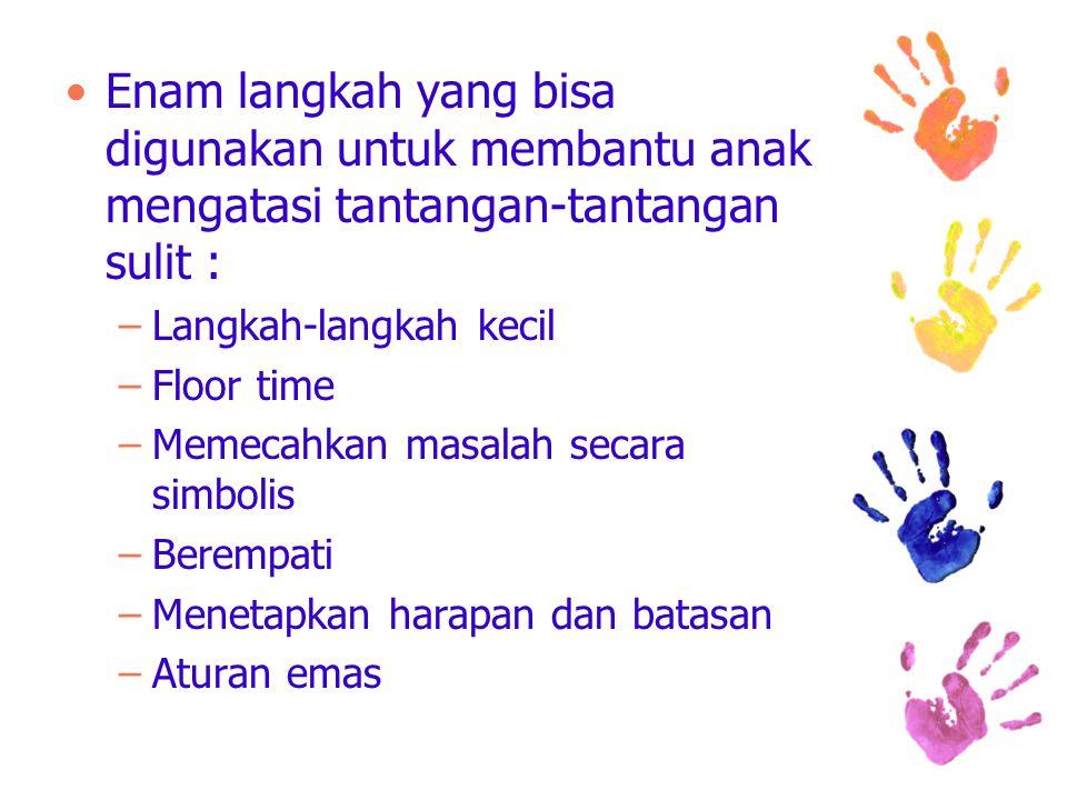 Enam langkah yang bisa digunakan untuk membantu anak mengatasi tantangan-tantangan sulit : –Langkah-langkah kecil –Floor time –Memecahkan masalah secara simbolis –Berempati –Menetapkan harapan dan batasan –Aturan emas