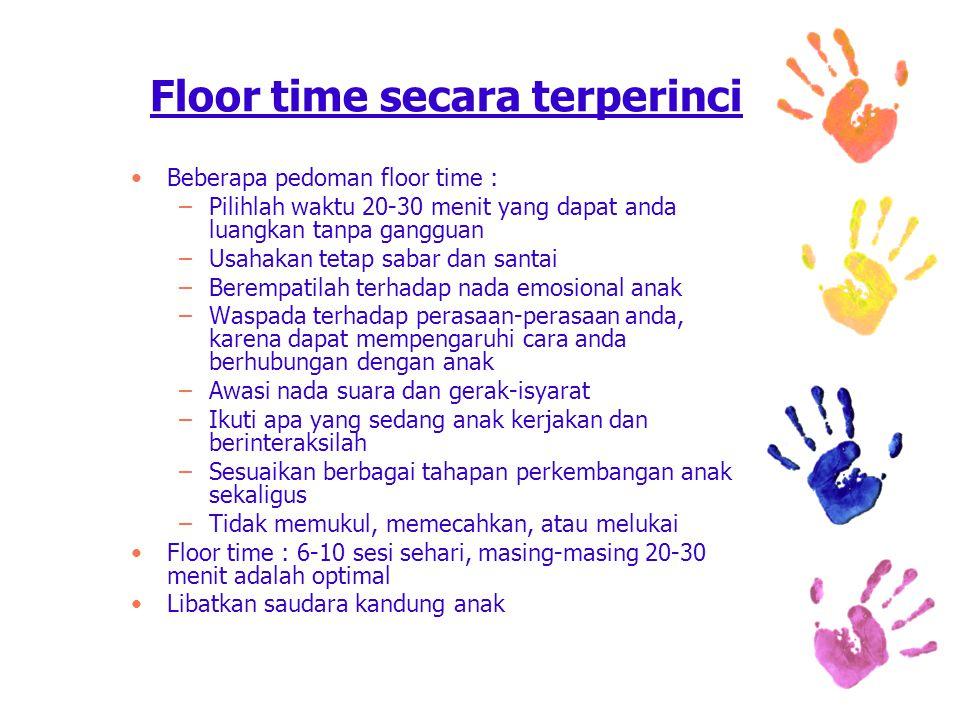 Beberapa pedoman floor time : –Pilihlah waktu 20-30 menit yang dapat anda luangkan tanpa gangguan –Usahakan tetap sabar dan santai –Berempatilah terhadap nada emosional anak –Waspada terhadap perasaan-perasaan anda, karena dapat mempengaruhi cara anda berhubungan dengan anak –Awasi nada suara dan gerak-isyarat –Ikuti apa yang sedang anak kerjakan dan berinteraksilah –Sesuaikan berbagai tahapan perkembangan anak sekaligus –Tidak memukul, memecahkan, atau melukai Floor time : 6-10 sesi sehari, masing-masing 20-30 menit adalah optimal Libatkan saudara kandung anak Floor time secara terperinci