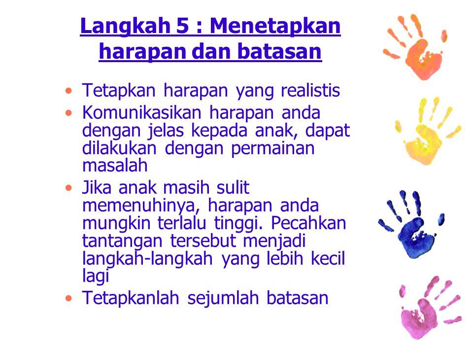 Langkah 5 : Menetapkan harapan dan batasan Tetapkan harapan yang realistis Komunikasikan harapan anda dengan jelas kepada anak, dapat dilakukan dengan