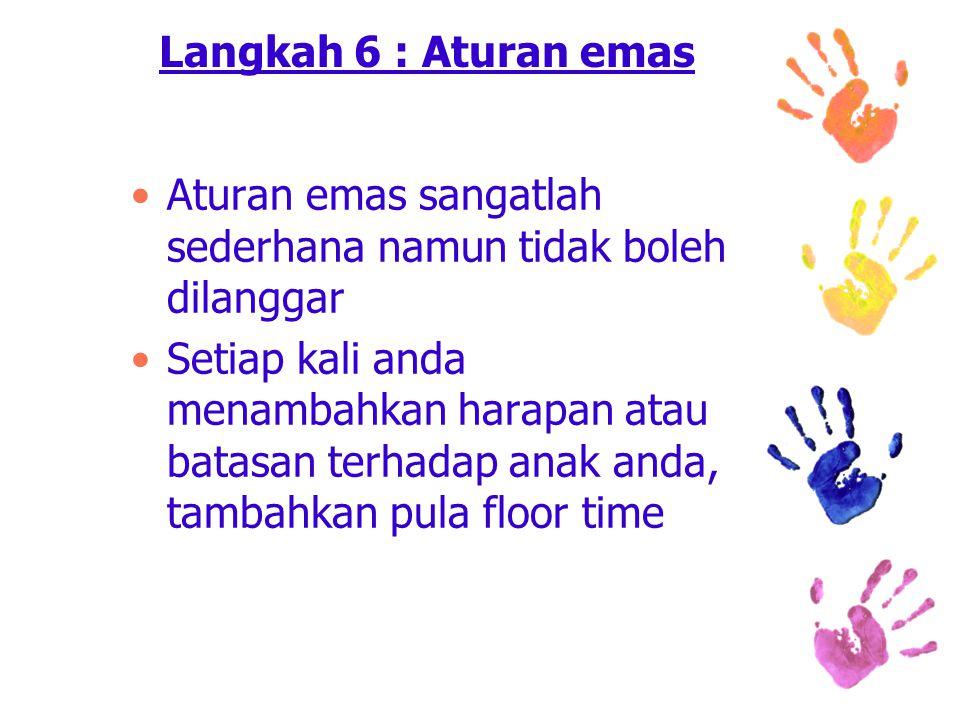 Langkah 6 : Aturan emas Aturan emas sangatlah sederhana namun tidak boleh dilanggar Setiap kali anda menambahkan harapan atau batasan terhadap anak anda, tambahkan pula floor time