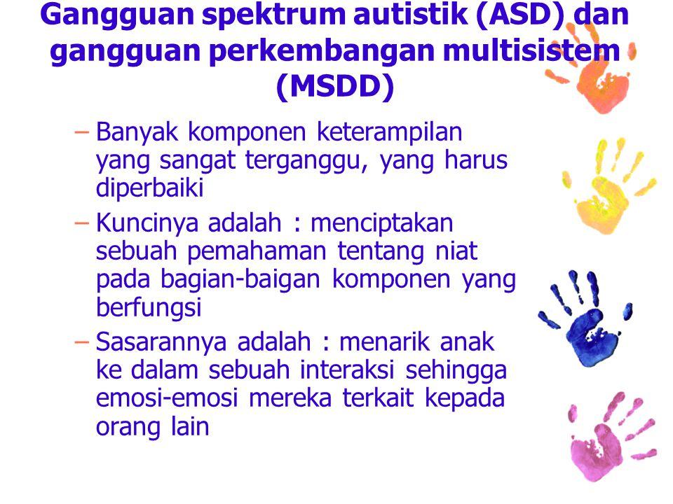 Gangguan spektrum autistik (ASD) dan gangguan perkembangan multisistem (MSDD) –Banyak komponen keterampilan yang sangat terganggu, yang harus diperbaiki –Kuncinya adalah : menciptakan sebuah pemahaman tentang niat pada bagian-baigan komponen yang berfungsi –Sasarannya adalah : menarik anak ke dalam sebuah interaksi sehingga emosi-emosi mereka terkait kepada orang lain