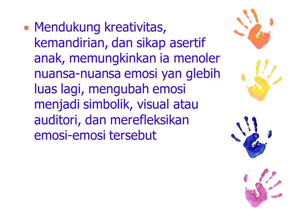  Mendukung kreativitas, kemandirian, dan sikap asertif anak, memungkinkan ia menoler nuansa-nuansa emosi yan glebih luas lagi, mengubah emosi menjadi simbolik, visual atau auditori, dan merefleksikan emosi-emosi tersebut