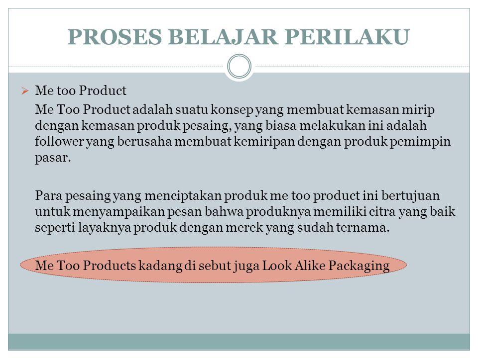 PROSES BELAJAR PERILAKU  Me too Product Me Too Product adalah suatu konsep yang membuat kemasan mirip dengan kemasan produk pesaing, yang biasa melak