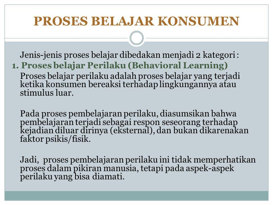 PROSES BELAJAR KONSUMEN Jenis-jenis proses belajar dibedakan menjadi 2 kategori : 1. Proses belajar Perilaku (Behavioral Learning) Proses belajar peri