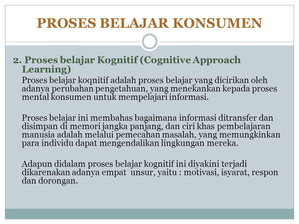 PROSES BELAJAR KONSUMEN 2. Proses belajar Kognitif (Cognitive Approach Learning) Proses belajar koqnitif adalah proses belajar yang dicirikan oleh ada