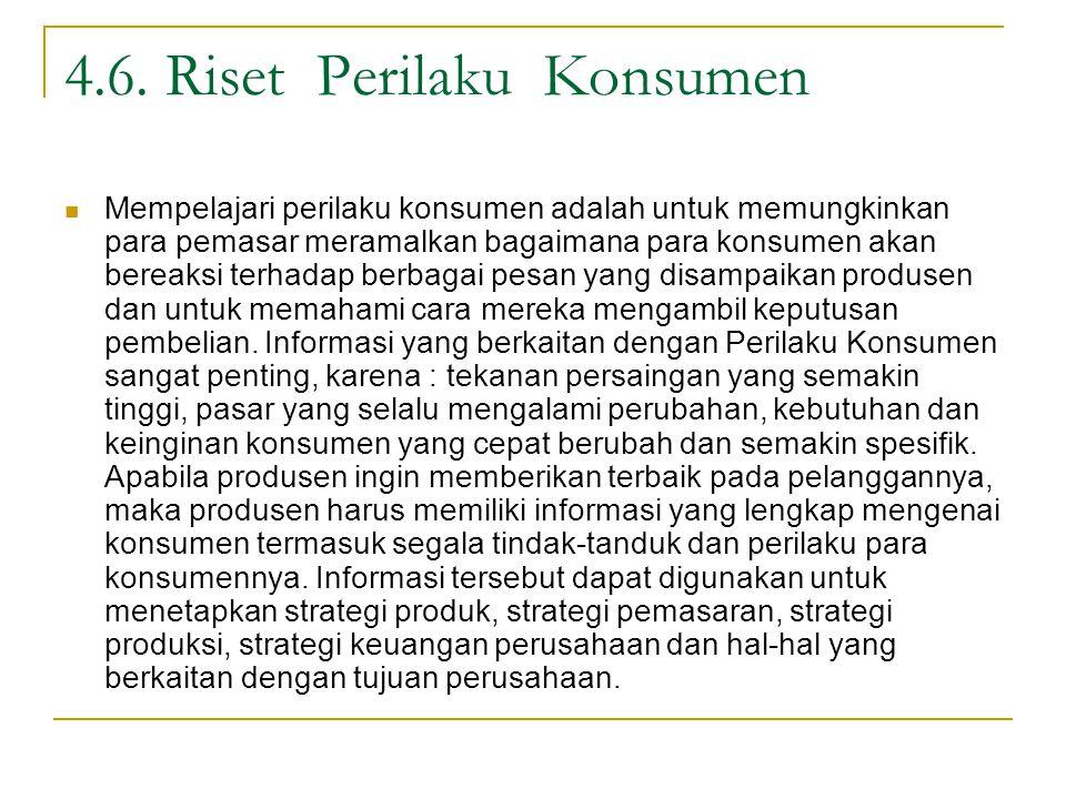 4.6. Riset Perilaku Konsumen Mempelajari perilaku konsumen adalah untuk memungkinkan para pemasar meramalkan bagaimana para konsumen akan bereaksi ter