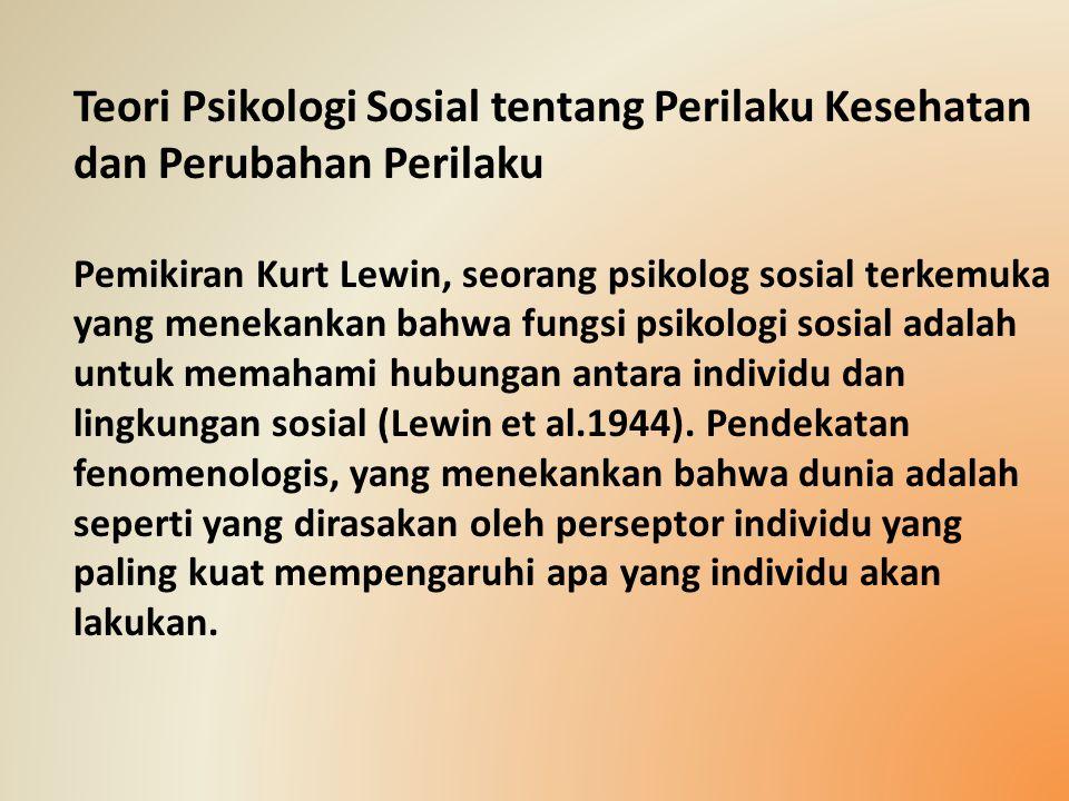 Teori Psikologi Sosial tentang Perilaku Kesehatan dan Perubahan Perilaku Pemikiran Kurt Lewin, seorang psikolog sosial terkemuka yang menekankan bahwa