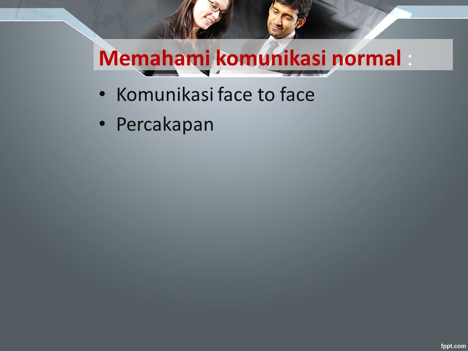 Memahami komunikasi normal : Komunikasi face to face Percakapan