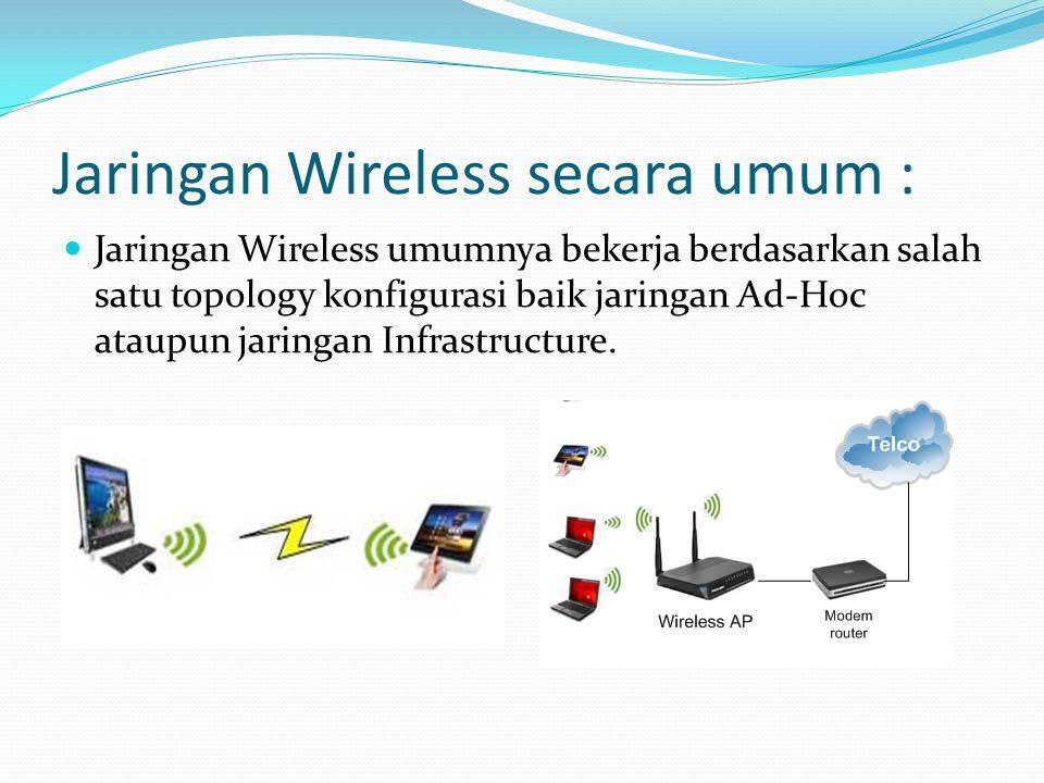 Jaringan Wireless secara umum : Jaringan Wireless umumnya bekerja berdasarkan salah satu topology konfigurasi baik jaringan Ad-Hoc ataupun jaringan Infrastructure.