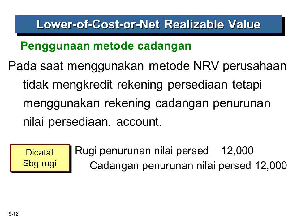 9-12 Penggunaan metode cadangan Lower-of-Cost-or-Net Realizable Value Pada saat menggunakan metode NRV perusahaan tidak mengkredit rekening persediaan