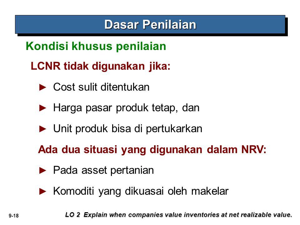 9-18 Dasar Penilaian LO 2 Explain when companies value inventories at net realizable value. Kondisi khusus penilaian LCNR tidak digunakan jika: ► ► Co