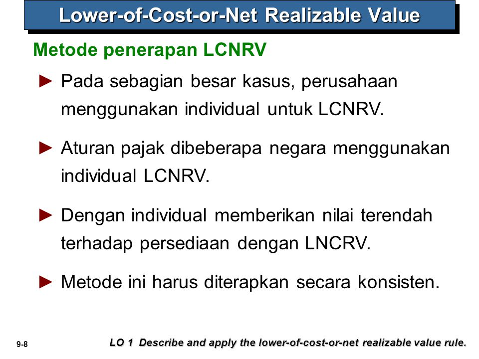 9-8 Metode penerapan LCNRV LO 1 Describe and apply the lower-of-cost-or-net realizable value rule. Lower-of-Cost-or-Net Realizable Value ► ►Pada sebag