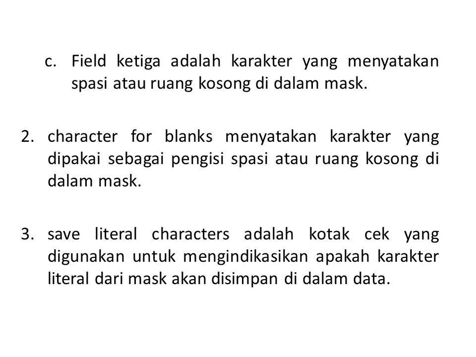 c.Field ketiga adalah karakter yang menyatakan spasi atau ruang kosong di dalam mask. 2.character for blanks menyatakan karakter yang dipakai sebagai