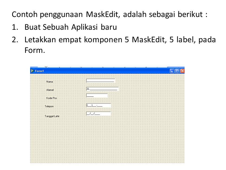 Contoh penggunaan MaskEdit, adalah sebagai berikut : 1.Buat Sebuah Aplikasi baru 2.Letakkan empat komponen 5 MaskEdit, 5 label, pada Form.