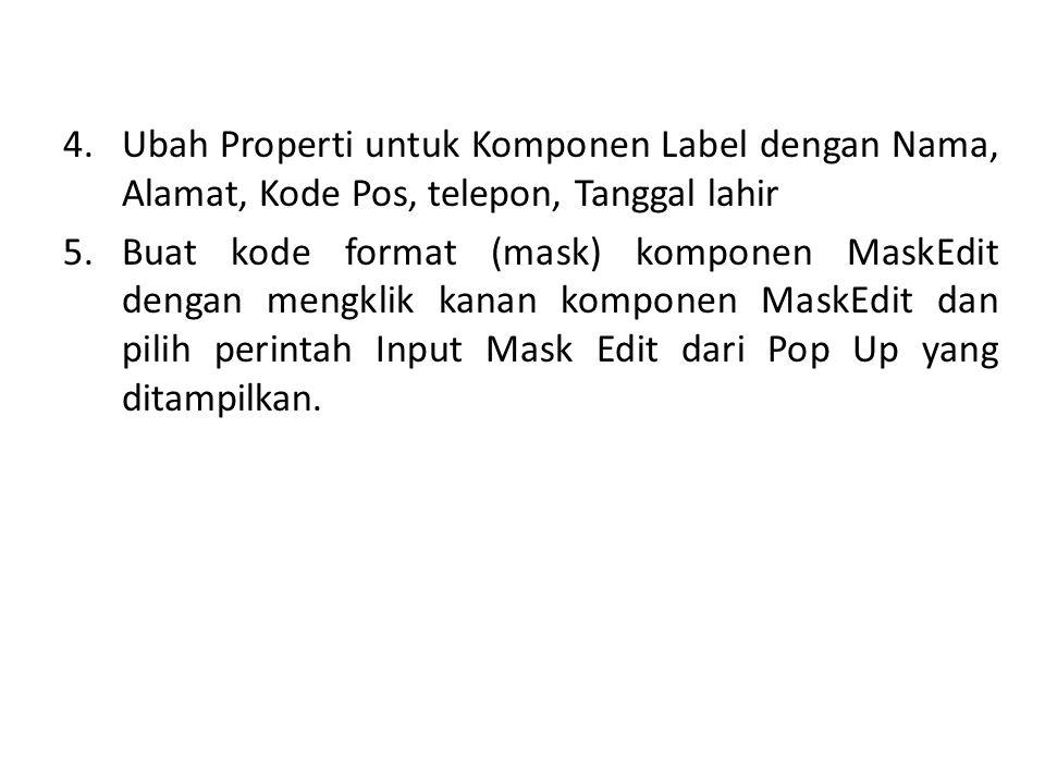 4.Ubah Properti untuk Komponen Label dengan Nama, Alamat, Kode Pos, telepon, Tanggal lahir 5.Buat kode format (mask) komponen MaskEdit dengan mengklik