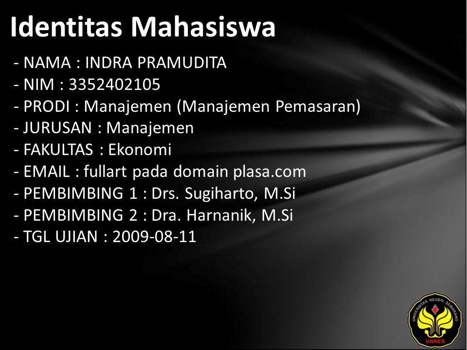 Identitas Mahasiswa - NAMA : INDRA PRAMUDITA - NIM : 3352402105 - PRODI : Manajemen (Manajemen Pemasaran) - JURUSAN : Manajemen - FAKULTAS : Ekonomi - EMAIL : fullart pada domain plasa.com - PEMBIMBING 1 : Drs.