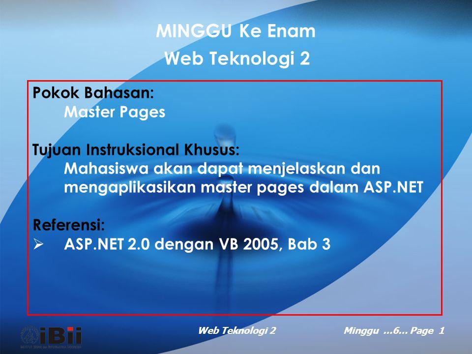 Web Teknologi 2Minggu …6… Page 1 MINGGU Ke Enam Web Teknologi 2 Pokok Bahasan: Master Pages Tujuan Instruksional Khusus: Mahasiswa akan dapat menjelaskan dan mengaplikasikan master pages dalam ASP.NET Referensi:  ASP.NET 2.0 dengan VB 2005, Bab 3