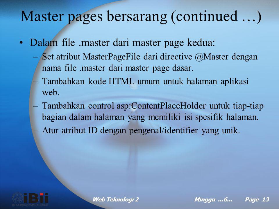 Web Teknologi 2Minggu …6… Page 12 Master pages bersarang (continued …) Dalam file.aspx dari halaman yang akan menggunakan master page dasar: –Set atri