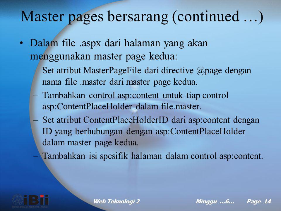 Web Teknologi 2Minggu …6… Page 13 Master pages bersarang (continued …) Dalam file.master dari master page kedua: –Set atribut MasterPageFile dari dire