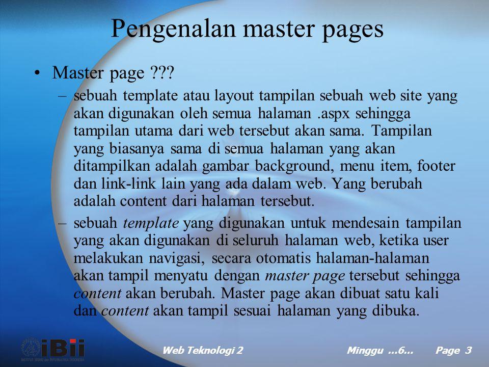 Web Teknologi 2Minggu …6… Page 13 Master pages bersarang (continued …) Dalam file.master dari master page kedua: –Set atribut MasterPageFile dari directive @Master dengan nama file.master dari master page dasar.