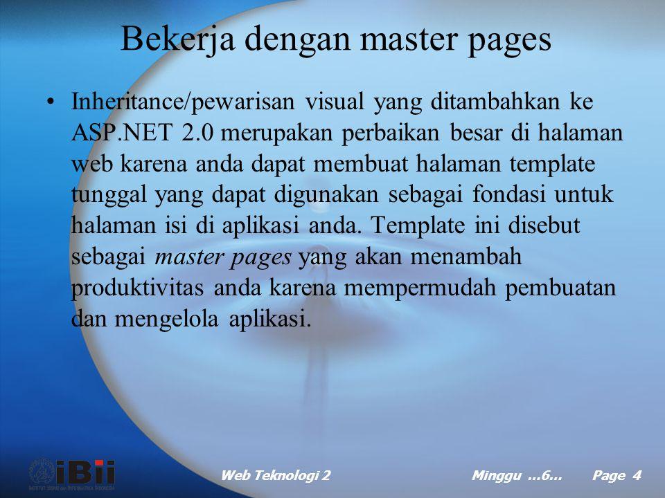 Web Teknologi 2Minggu …6… Page 4 Bekerja dengan master pages Inheritance/pewarisan visual yang ditambahkan ke ASP.NET 2.0 merupakan perbaikan besar di halaman web karena anda dapat membuat halaman template tunggal yang dapat digunakan sebagai fondasi untuk halaman isi di aplikasi anda.