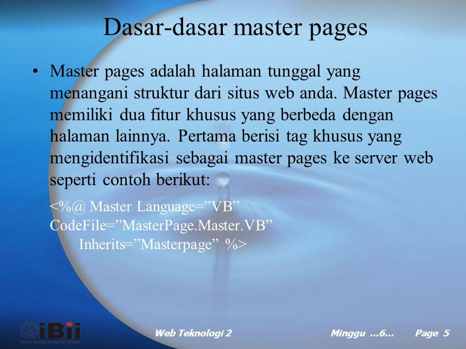 Web Teknologi 2Minggu …6… Page 4 Bekerja dengan master pages Inheritance/pewarisan visual yang ditambahkan ke ASP.NET 2.0 merupakan perbaikan besar di