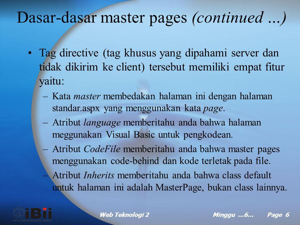 Web Teknologi 2Minggu …6… Page 6 Dasar-dasar master pages (continued …) Tag directive (tag khusus yang dipahami server dan tidak dikirim ke client) tersebut memiliki empat fitur yaitu: –Kata master membedakan halaman ini dengan halaman standar.aspx yang menggunakan kata page.