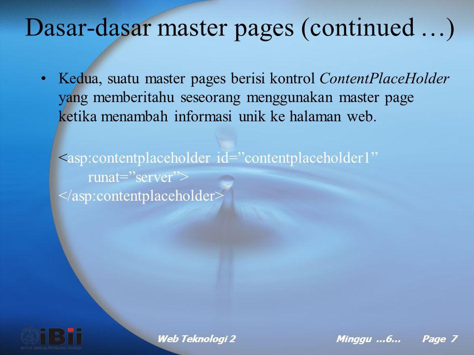 Web Teknologi 2Minggu …6… Page 7 Dasar-dasar master pages (continued …) Kedua, suatu master pages berisi kontrol ContentPlaceHolder yang memberitahu seseorang menggunakan master page ketika menambah informasi unik ke halaman web.