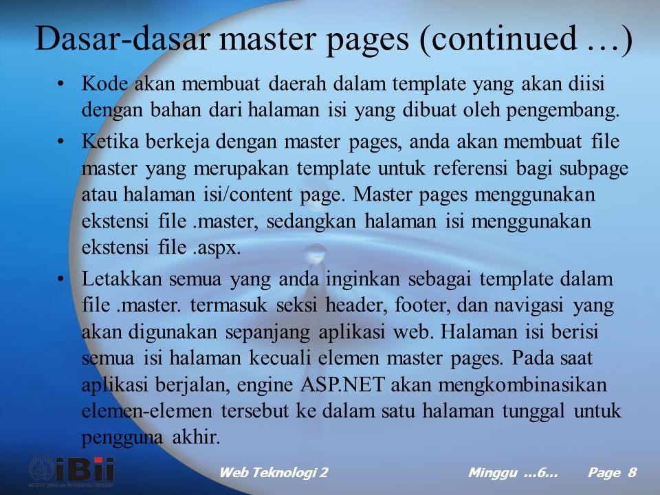 Web Teknologi 2Minggu …6… Page 8 Dasar-dasar master pages (continued …) Kode akan membuat daerah dalam template yang akan diisi dengan bahan dari halaman isi yang dibuat oleh pengembang.