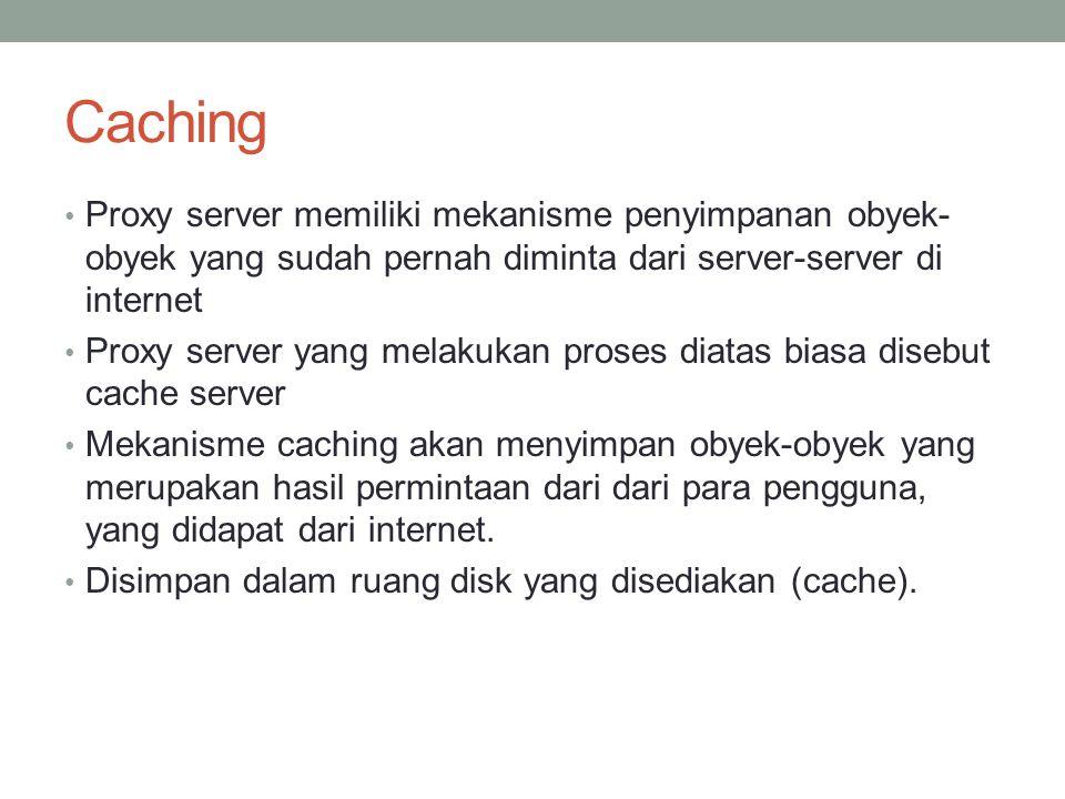 Caching … Dengan demikian, bila suatu saat ada pengguna yang meminta suatu layanan ke internet yang mengandung obyek-obyek yang sama dengan yang sudah pernah diminta sebelumnya, yaitu yang sudah ada dalam cache, maka proxy server akan dapat langsung memberikan obyek dari cache yang diminta kepada pengguna, tanpa harus meminta ulang ke server aslinya di internet.