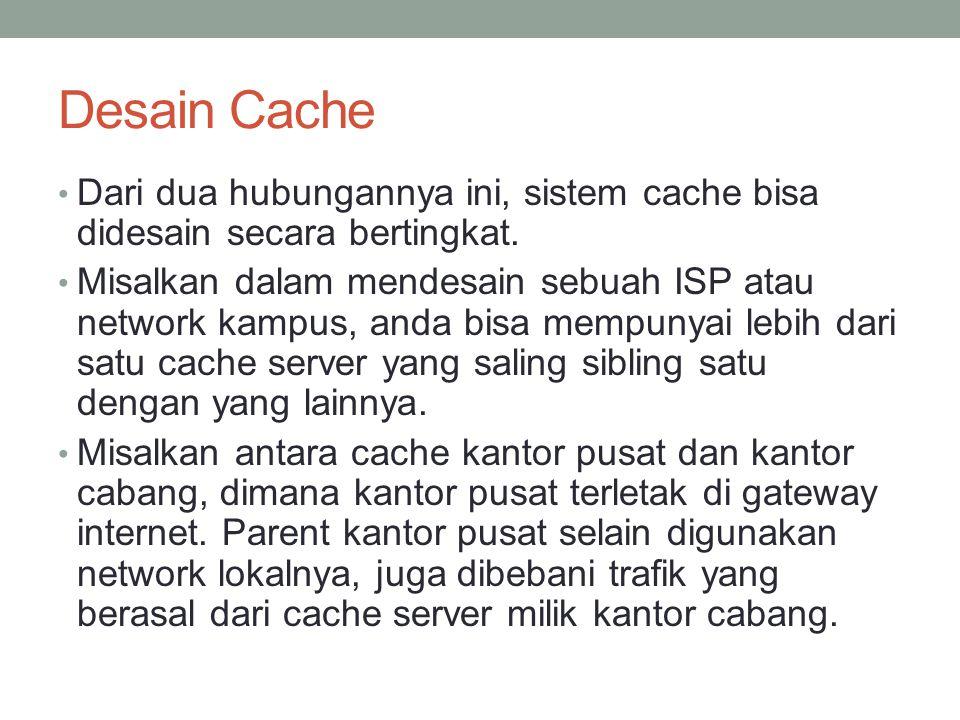 Desain Cache Bersifat ketergantungan penuh Cache child (cache server) mau tidak mau harus meminta kepada parent, dan parent pun berkewajiban untuk memenuhi permintaan child tanpa kecuali, pada kondisi ada atau tidaknya object yang diminta di dalam hardsiknya.