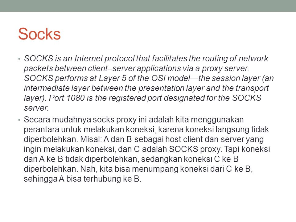 Socks SOCKS is an Internet protocol that facilitates the routing of network packets between client–server applications via a proxy server.