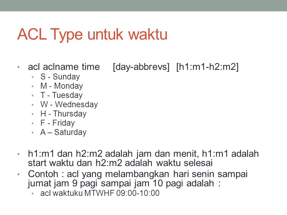 ACL Type untuk waktu acl aclname time [day-abbrevs] [h1:m1-h2:m2] S - Sunday M - Monday T - Tuesday W - Wednesday H - Thursday F - Friday A – Saturday