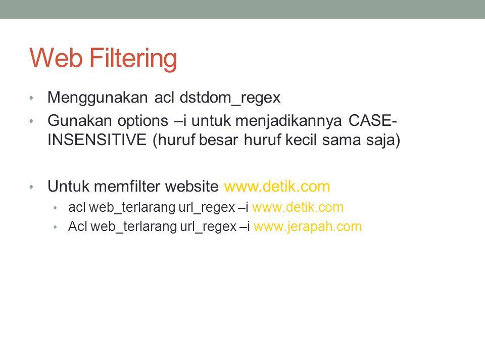 Implementasi Web Filtering acl web_terlarang dstdom_regex –i www.detik.com Acl web_terlarang dstdom_regex –i www.jerapah.comwww.jerapah.com acl urlbanner url_regex –i images.slashdot.org/banner http_access deny web_terlarang http_access allow LabA LabB http_access deny all http_access deny urlbanner