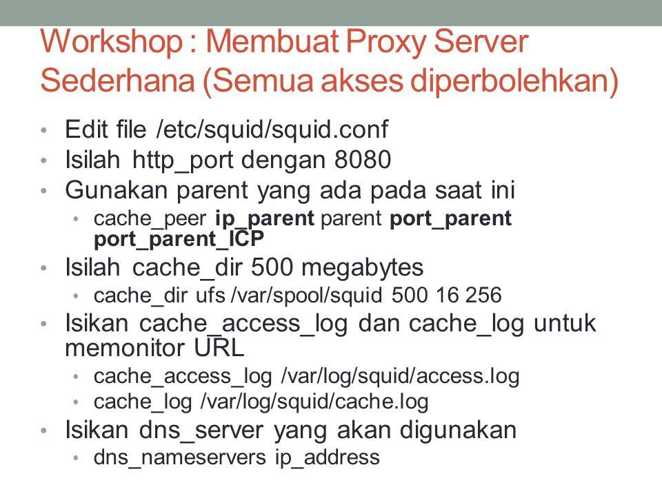 Workshop 1: Membuat Proxy Server Sederhana (Semua akses diperbolehkan Karena semua akses diperbolehkan, maka acl tidak diperlukan disini Tambahkan baris http_access allow all di bagian paling bawah dari sekumpulan tulisan http_access Rubahlah visible_hostname dengan nama dari mesin anda Keluar dari squid.conf Jika cache_dir belum ada, buatlah dulu direktorinya mkdir /var/spool/squid Chmod a+rw /var/spool/squid JIka cache_dir belum ada, buatlah dulu dengan /usr/sbin/squid -z Untuk memulai squid dengan /usr/sbin/squid –sYD